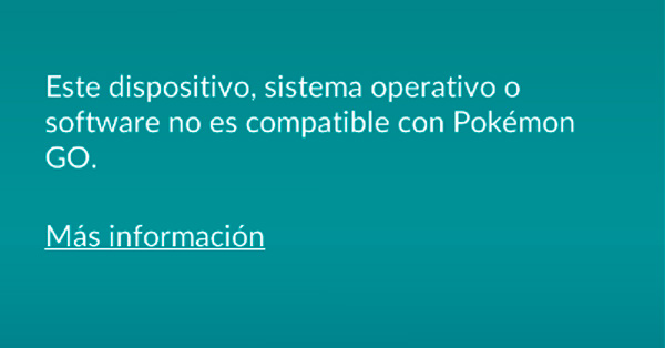 Error: Este dispositivo, sistema operativo o software no es compatible con Pokémon Go